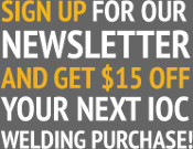 Sign up for our newsletter and get 15% off your next IOC Welding purchase